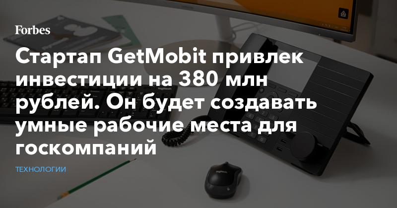 Стартап GetMobit привлек инвестиции на 380 млн рублей. Он будет создавать умные рабочие места для госкомпаний