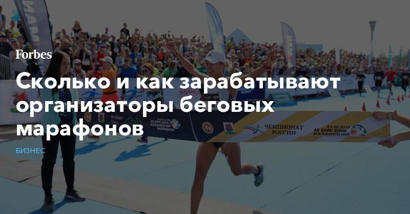 Сколько и как зарабатывают организаторы беговых марафонов   Бизнес   Forbes.ru