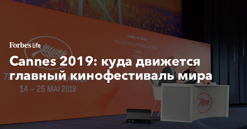 Cannes 2019: куда движется главный кинофестиваль мира   ForbesLife   Forbes.ru