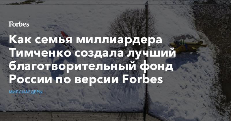 Как семья миллиардера Тимченко создала лучший благотворительный фонд России по версии Forbes | Миллиардеры | Forbes.ru