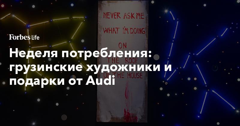 Неделя потребления: грузинские художники и подарки от Audi | ForbesLife | Forbes.ru