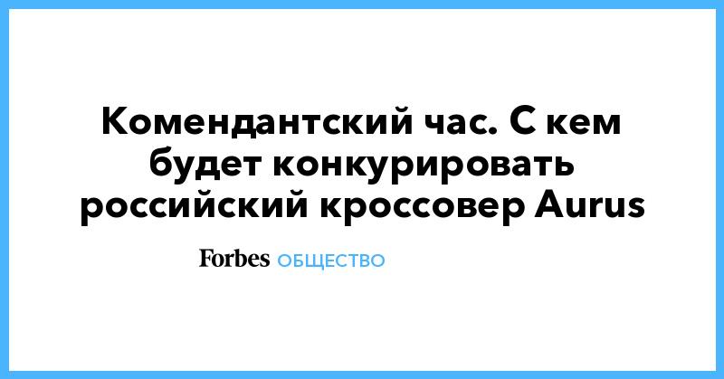 Комендантский час. С кем будет конкурировать российский кроссовер Aurus. Фото | Общество | Forbes.ru