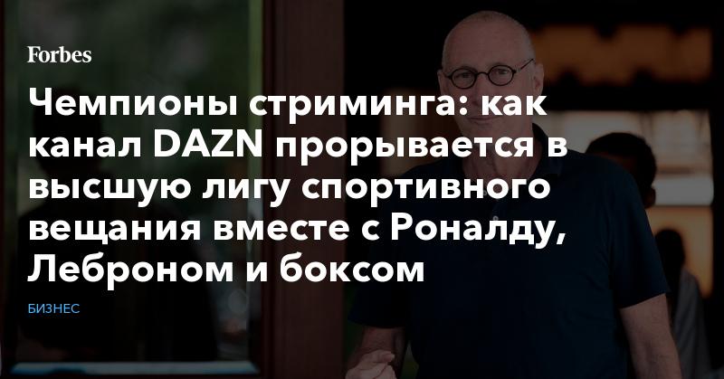 Чемпионы стриминга: как канал DAZN прорывается в высшую лигу спортивного вещания вместе с Роналду, Леброном и боксом   Бизнес   Forbes.ru