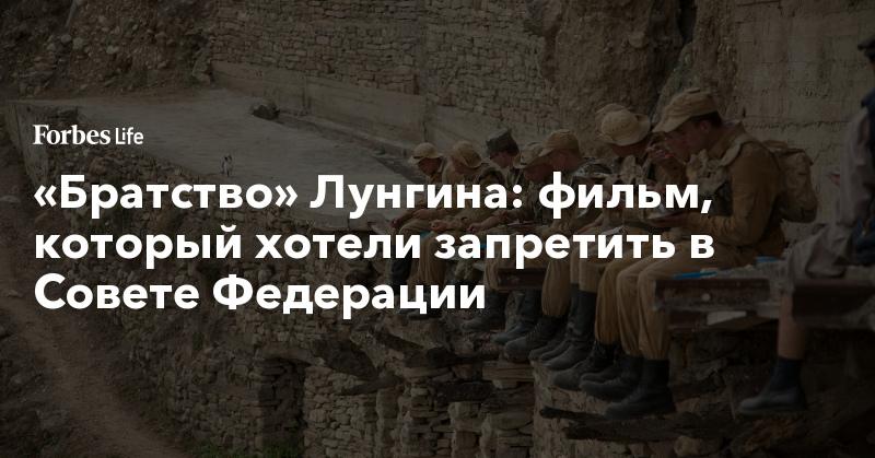 «Братство» Лунгина: фильм, который хотели запретить в Совете Федерации | ForbesLife | Forbes.ru