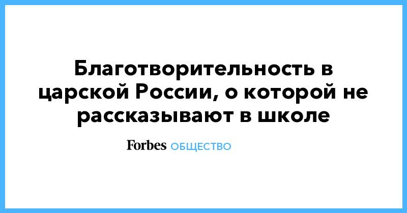 Благотворительность в царской России, о которой не рассказывают в школе | Общество | Forbes.ru