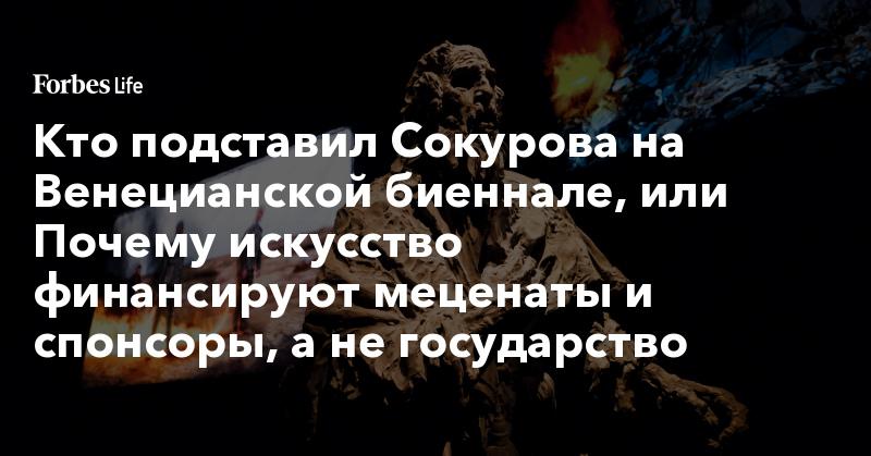 Кто подставил Сокурова на Венецианской биеннале, или Почему искусство финансируют меценаты и спонсоры, а не государство | ForbesLife | Forbes.ru