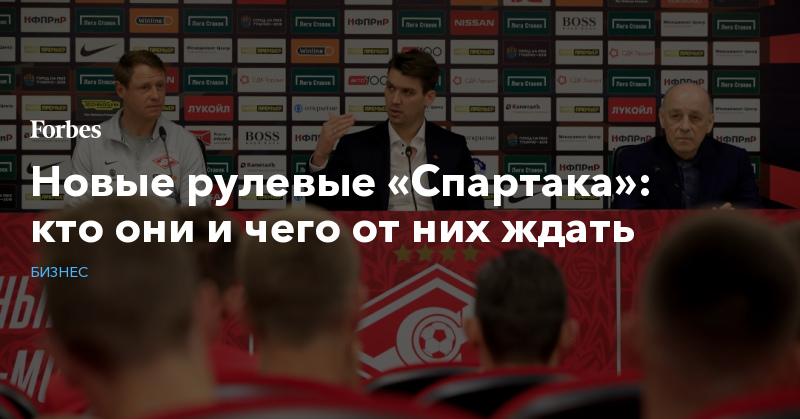 Новые рулевые «Спартака»: кто они и чего от них ждать   Бизнес   Forbes.ru