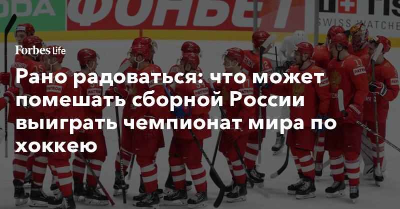 Рано радоваться: что может помешать сборной России выиграть чемпионат мира по хоккею   ForbesLife   Forbes.ru