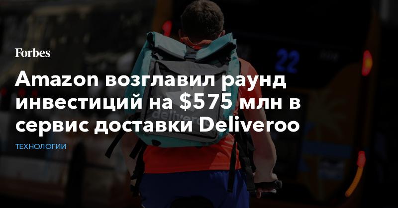 Amazon возглавил раунд инвестиций на $575 млн в сервис доставки Deliveroo