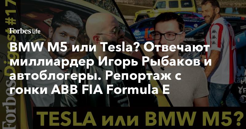 BMW M5 или Tesla? Отвечают миллиардер Игорь Рыбаков и автоблогеры. Репортаж с гонки ABB FIA Formula E   ForbesLife   Forbes.ru