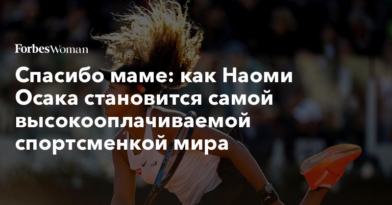 Спасибо маме: как Наоми Осака становится самой высокооплачиваемой спортсменкой мира   Forbes Woman   Forbes.ru