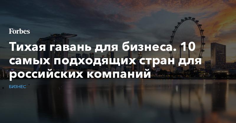 Тихая гавань для бизнеса. 10 самых подходящих стран для российских компаний