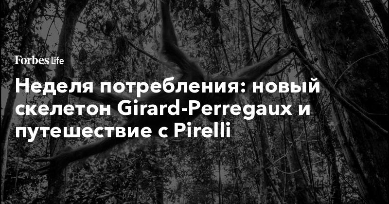 Неделя потребления: новый скелетон Girard-Perregaux и путешествие с Pirelli. Фото | ForbesLife | Forbes.ru
