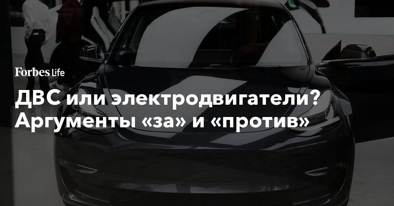 ДВС или электродвигатели? Аргументы «за» и «против» | ForbesLife | Forbes.ru