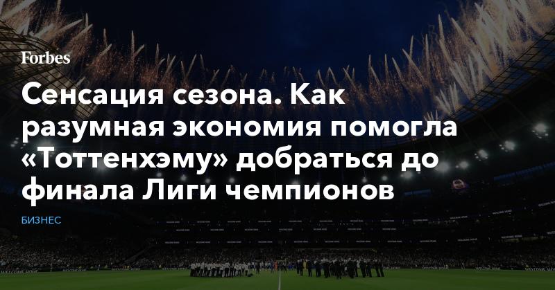 Сенсация сезона. Как разумная экономия помогла «Тоттенхэму» добраться до финала Лиги чемпионов   Бизнес   Forbes.ru