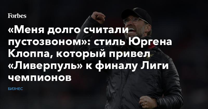 «Меня долго считали пустозвоном»: стиль Юргена Клоппа, который привел «Ливерпуль» к финалу Лиги чемпионов   Бизнес   Forbes.ru