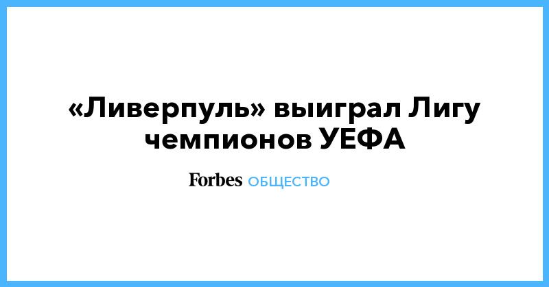 «Ливерпуль» выиграл Лигу чемпионов УЕФА   Общество   Forbes.ru