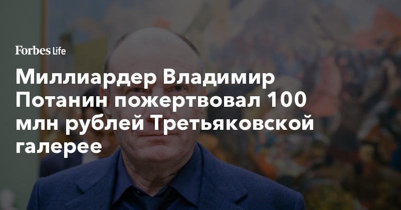 Миллиардер Владимир Потанин пожертвовал 100 млн рублей Третьяковской галерее | ForbesLife | Forbes.ru