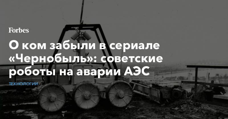 О ком забыли в сериале «Чернобыль»: советские роботы на аварии АЭС | Технологии | Forbes.ru