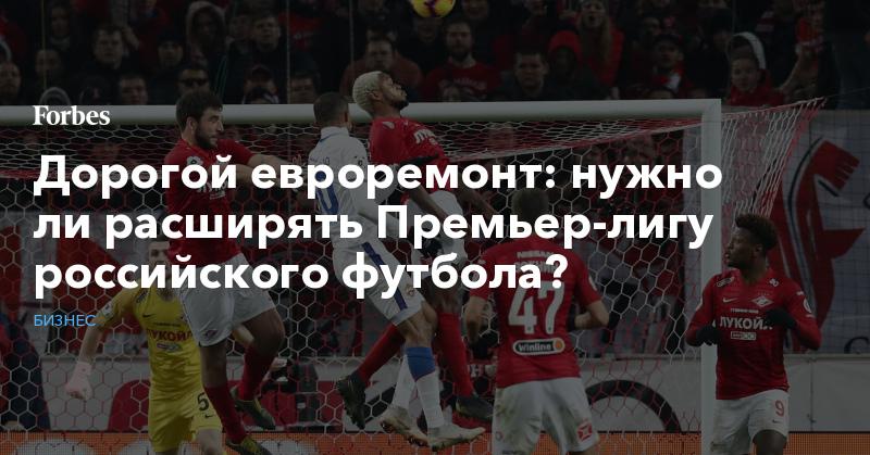 Дорогой евроремонт: нужно ли расширять Премьер-лигу российского футбола?   Бизнес   Forbes.ru