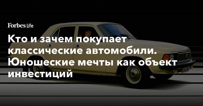 Кто и зачем покупает классические автомобили. Юношеские мечты как объект инвестиций | ForbesLife | Forbes.ru