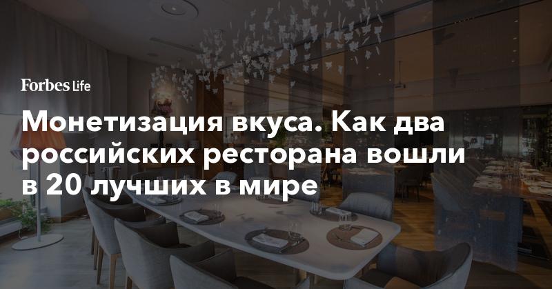 Монетизация вкуса. Как два российских ресторана вошли в 20 лучших в мире | ForbesLife | Forbes.ru
