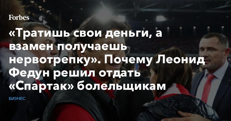 «Тратишь свои деньги, а взамен получаешь нервотрепку». Почему Леонид Федун решил отдать «Спартак» болельщикам   Бизнес   Forbes.ru