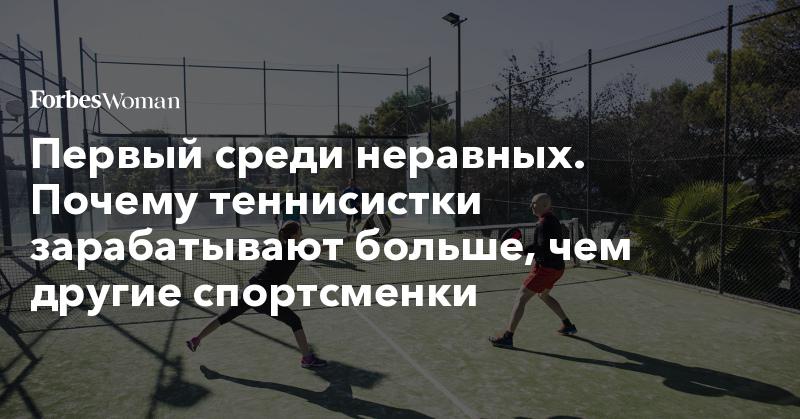 Первый среди неравных. Почему теннисистки зарабатывают больше, чем другие спортсменки   Forbes Woman   Forbes.ru