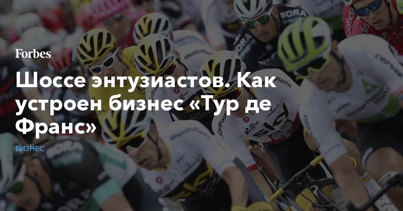 Шоссе энтузиастов. Как устроен бизнес «Тур де Франс»   Бизнес   Forbes.ru