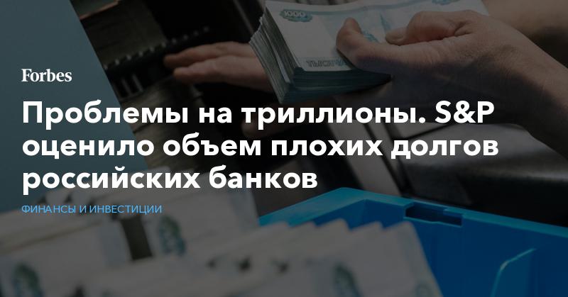 Проблемы на триллионы. S&P оценило объем плохих долгов российских банков | Финансы и инвестиции | Forbes.ru