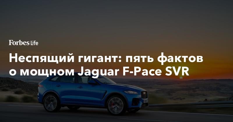 Неспящий гигант: пять фактов о мощном Jaguar F-Pace SVR | ForbesLife | Forbes.ru