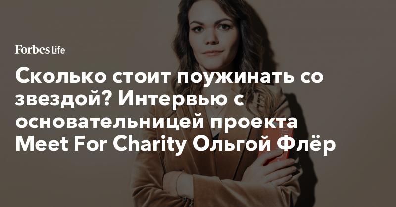 Сколько стоит поужинать со звездой? Интервью с основательницей проекта Meet For Charity Ольгой Флёр | ForbesLife | Forbes.ru