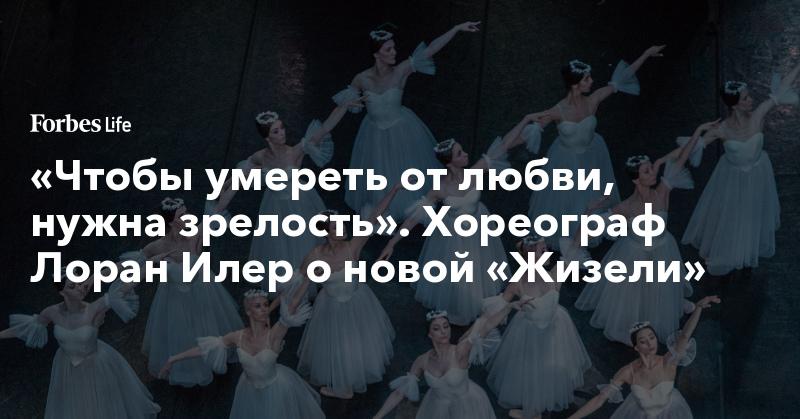 «Чтобы умереть от любви, нужна зрелость». Хореограф Лоран Илер о новой «Жизели» | ForbesLife | Forbes.ru