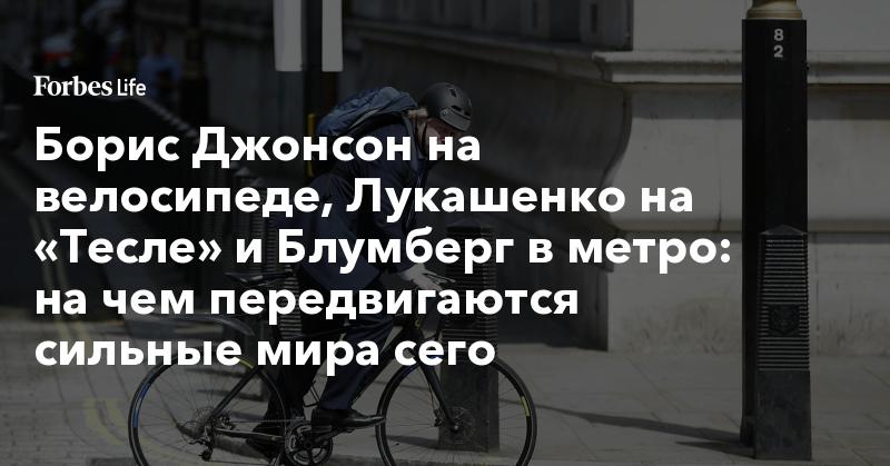 Борис Джонсон на велосипеде, Лукашенко на «Тесле» и Блумберг в метро: на чем передвигаются сильные мира сего | ForbesLife | Forbes.ru