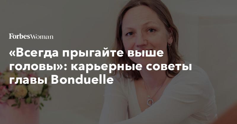 «Всегда прыгайте выше головы»: карьерные советы главы Bonduelle | Forbes Woman | Forbes.ru