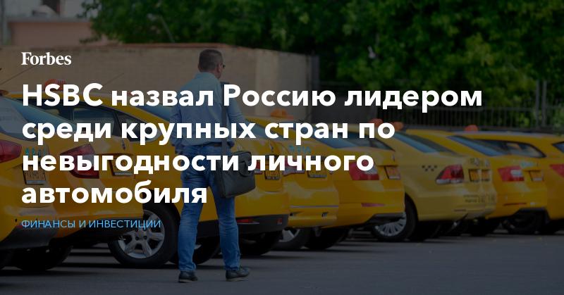 HSBC назвал Россию лидером среди крупных стран по невыгодности личного автомобиля | Финансы и инвестиции | Forbes.ru