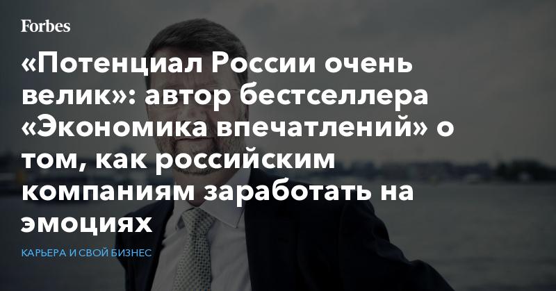 «Потенциал России очень велик»: автор бестселлера «Экономика впечатлений» о том, как российским компаниям заработать на эмоциях