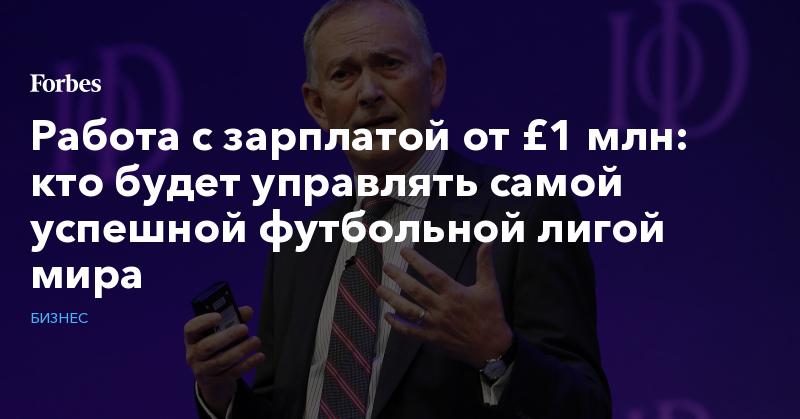 Работа с зарплатой от £1 млн: кто будет управлять самой успешной футбольной лигой мира   Бизнес   Forbes.ru