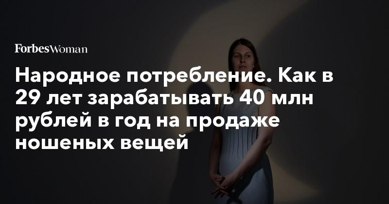 Народное потребление. Как в 29 лет зарабатывать 40 млн рублей в год на продаже ношеных вещей | Forbes Woman | Forbes.ru