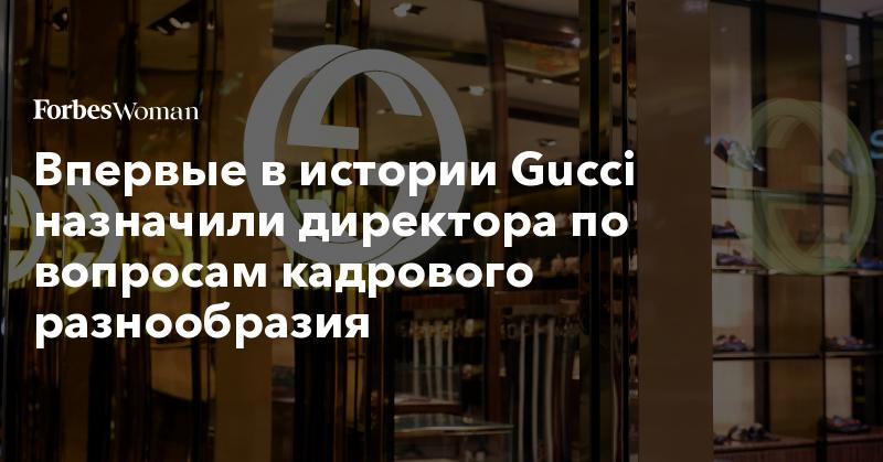 Впервые в истории Gucci назначили директора по вопросам кадрового разнообразия | Forbes Woman | Forbes.ru