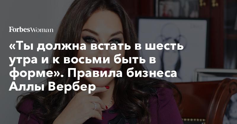 «Ты должна встать в шесть утра и к восьми быть в форме». Правила бизнеса Аллы Вербер | Forbes Woman | Forbes.ru