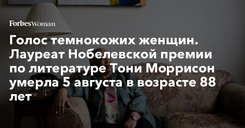 Голос темнокожих женщин. Лауреат Нобелевской премии по литературе Тони Моррисон умерла 5 августа в возрасте 88 лет | Forbes Woman | Forbes.ru