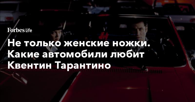 Не только женские ножки. Какие автомобили любит Квентин Тарантино. Фото | ForbesLife | Forbes.ru