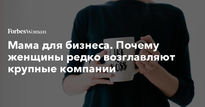 Мама для бизнеса. Почему женщины редко возглавляют крупные компании | Forbes Woman | Forbes.ru