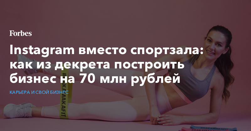 Instagram вместо спортзала: как из декрета построить бизнес на 70 млн рублей   Карьера и свой бизнес   Forbes.ru