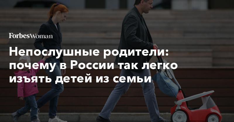 Непослушные родители: почему в России так легко изъять детей из семьи | Forbes Woman | Forbes.ru