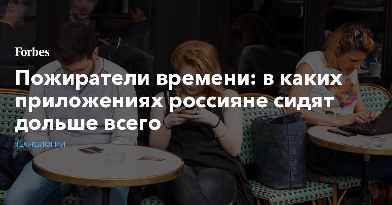 Пожиратели времени: в каких приложениях россияне сидят дольше всего