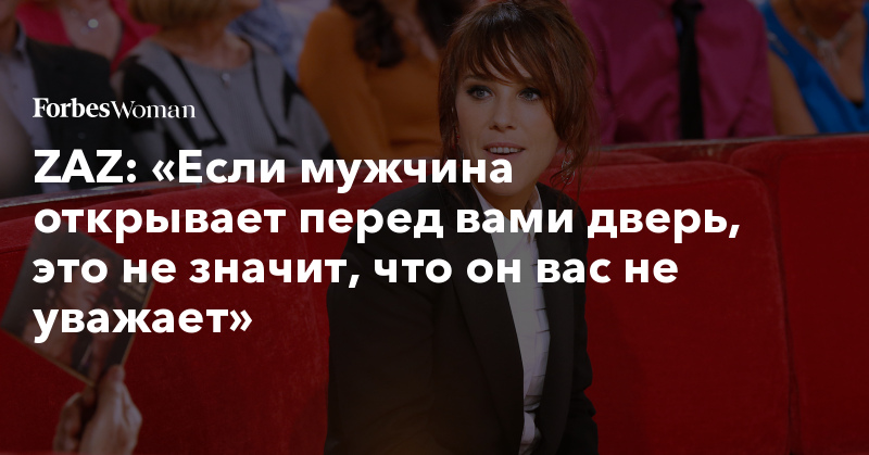 ZAZ: «Если мужчина открывает перед вами дверь, это не значит, что он вас не уважает» | Forbes Woman | Forbes.ru