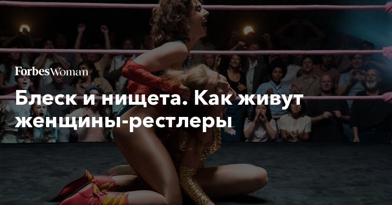 Блеск и нищета. Как живут женщины-рестлеры | Forbes Woman | Forbes.ru