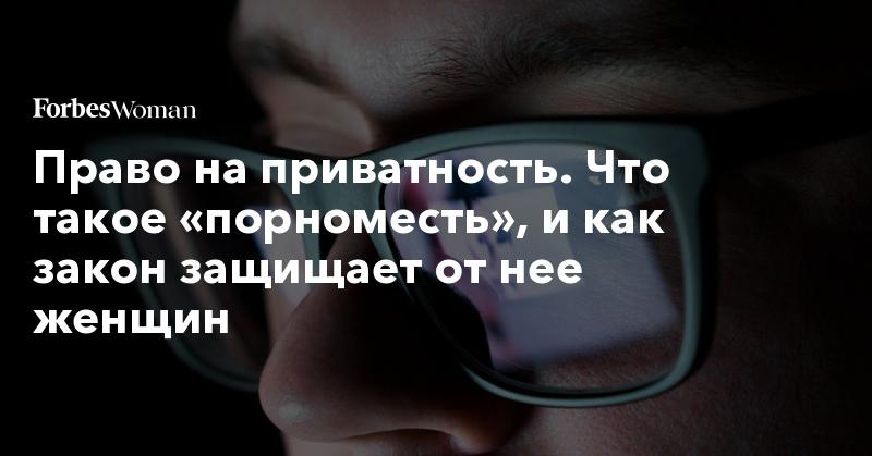 Право на приватность. Что такое «порноместь», и как закон защищает от нее женщин | Forbes Woman | Forbes.ru